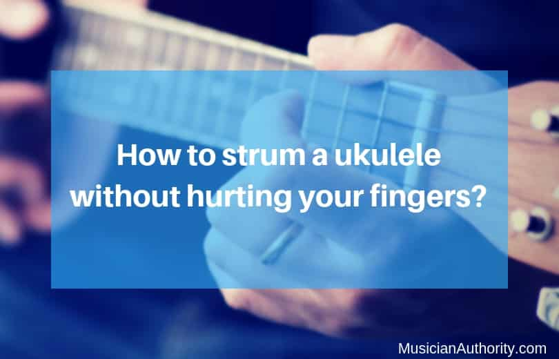 strum a uke without hurting fingers